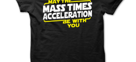 May The Mass x Acceleration Be With You 272x125 - May The Mass Times Acceleration Be With You T shirt
