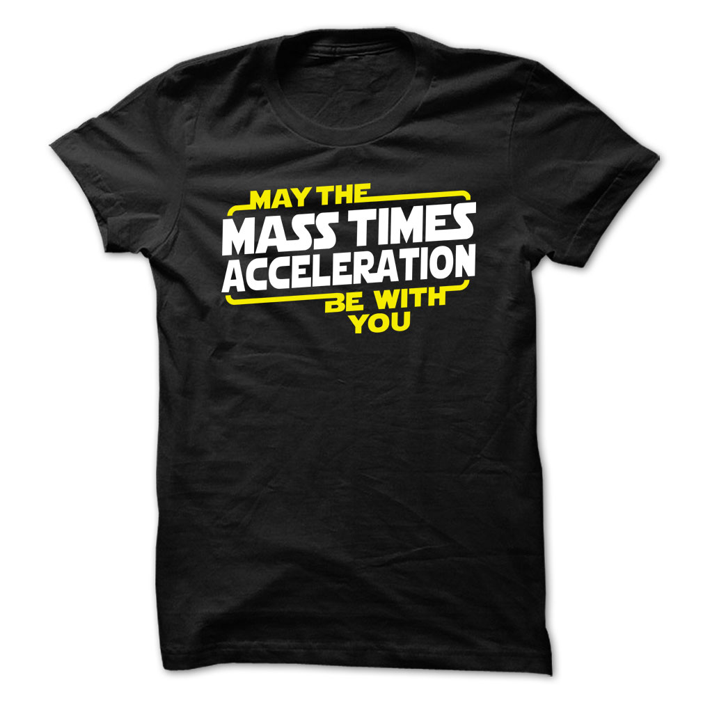 May The Mass x Acceleration Be With You - May The Mass Times Acceleration Be With You T shirt